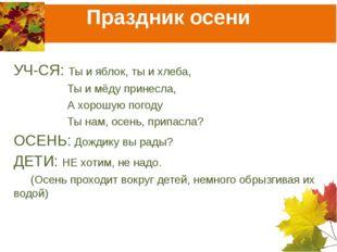 Праздник осени УЧ-СЯ: Ты и яблок, ты и хлеба, Ты и мёду принесла, А хорошую п