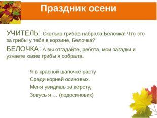 Праздник осени УЧИТЕЛЬ: Сколько грибов набрала Белочка! Что это за грибы у те