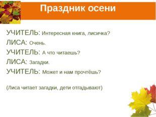 Праздник осени УЧИТЕЛЬ: Интересная книга, лисичка? ЛИСА: Очень. УЧИТЕЛЬ: А чт