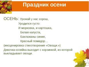 Праздник осени ОСЕНЬ: Урожай у нас хорош,  Уродился густо:  И морковка, и