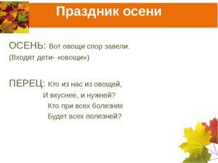 Праздник осени ОСЕНЬ: Вот овощи спор завели. (Входят дети- «овощи») ПЕРЕЦ: Кт