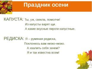 Праздник осени КАПУСТА: Ты, уж, свекла, помолчи!  Из капусты варят щи.  А
