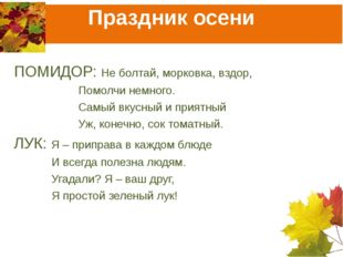 Праздник осени ПОМИДОР: Не болтай, морковка, вздор,  Помолчи немного.