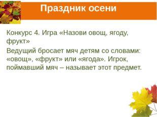 Праздник осени Конкурс 4. Игра «Назови овощ, ягоду, фрукт» Ведущий бросает мя