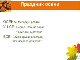 Праздник осени ОСЕНЬ: Молодцы, ребята! УЧ-СЯ: Осень! Славная пора!  Любит о