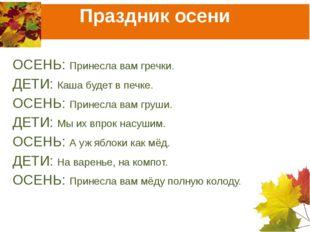 Праздник осени ОСЕНЬ: Принесла вам гречки. ДЕТИ: Каша будет в печке. ОСЕНЬ: П