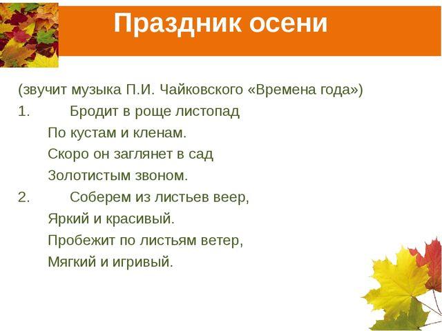 Праздник осени (звучит музыка П.И. Чайковского «Времена года») 1.Бродит в ро...