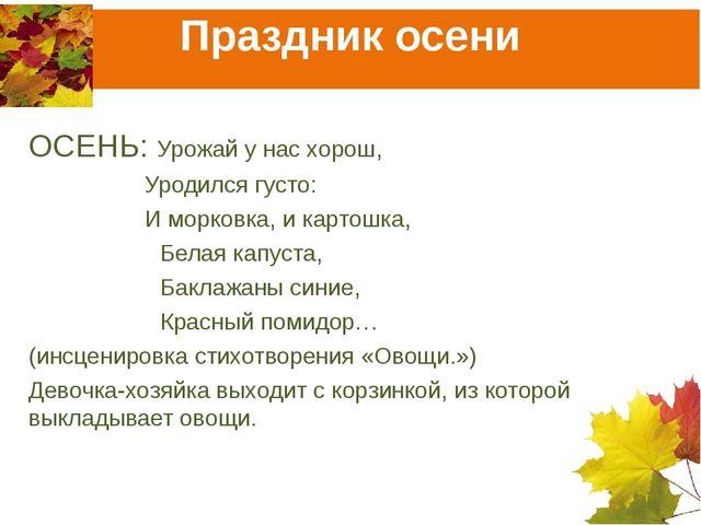 Праздник осени ОСЕНЬ: Урожай у нас хорош,  Уродился густо:  И морковка, и...