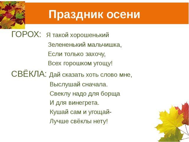 Праздник осени ГОРОХ: Я такой хорошенький  Зелененький мальчишка,  Если т...