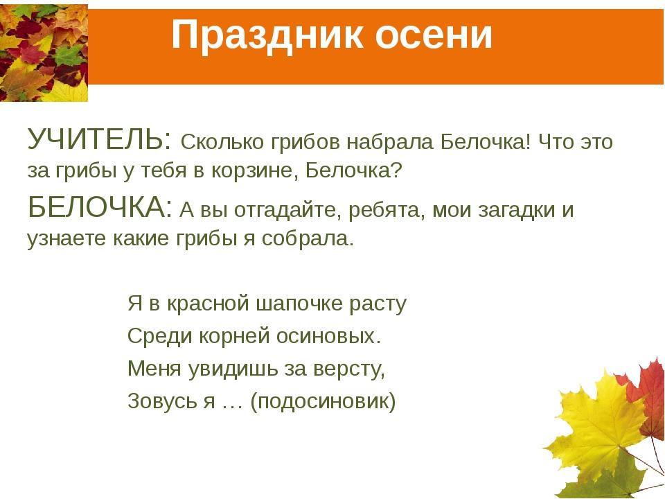 Праздник осени УЧИТЕЛЬ: Сколько грибов набрала Белочка! Что это за грибы у те...