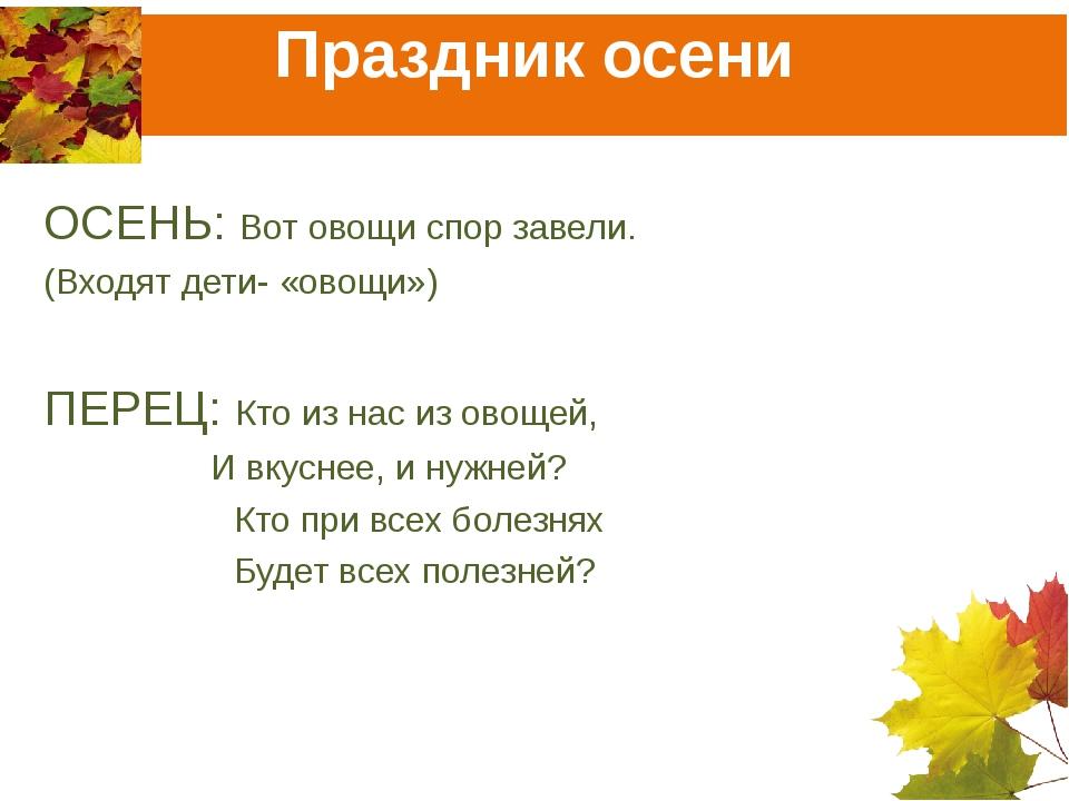 Праздник осени ОСЕНЬ: Вот овощи спор завели. (Входят дети- «овощи») ПЕРЕЦ: Кт...