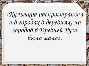 «Культура распространена и в городах в деревнях, но городов в Древней Руси бы