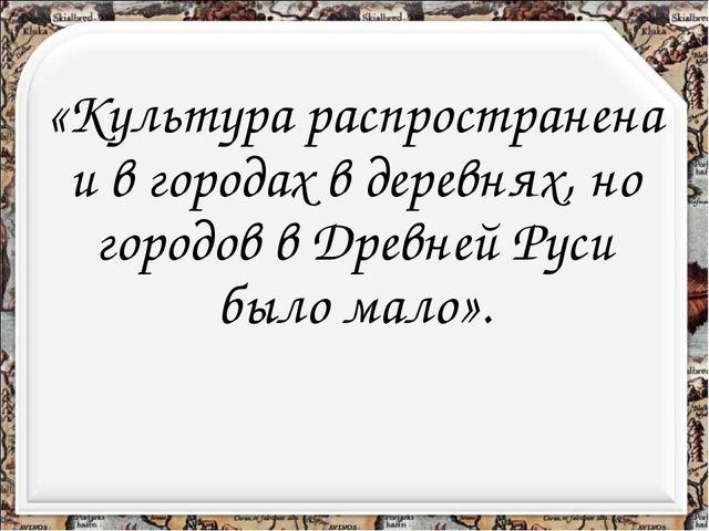 «Культура распространена и в городах в деревнях, но городов в Древней Руси бы...