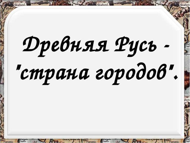 """Древняя Русь - """"страна городов""""."""