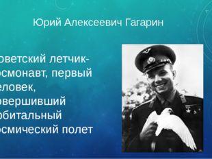 Юрий Алексеевич Гагарин Советский летчик-космонавт, первый человек, совершивш