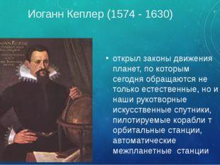 Иоганн Кеплер (1574 - 1630) открыл законы движения планет, по которым сегодня