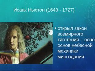 Исаак Ньютон (1643 - 1727) открыл закон всемирного тяготения – основу основ н