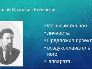 Николай Иванович Кибальчич Исключительная личность. Предложил проект воздухоп