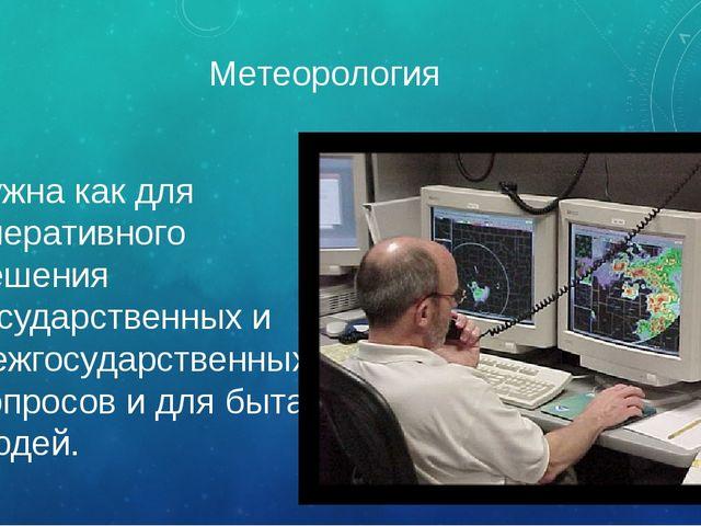 Метеорология нужна как для оперативного решения государственных и межгосударс...