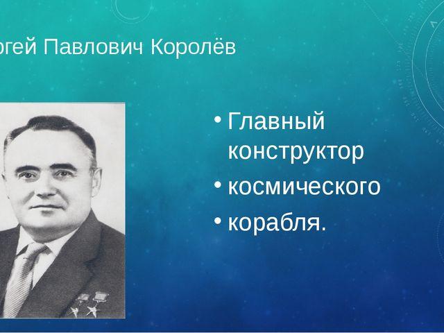 Сергей Павлович Королёв Главный конструктор космического корабля.