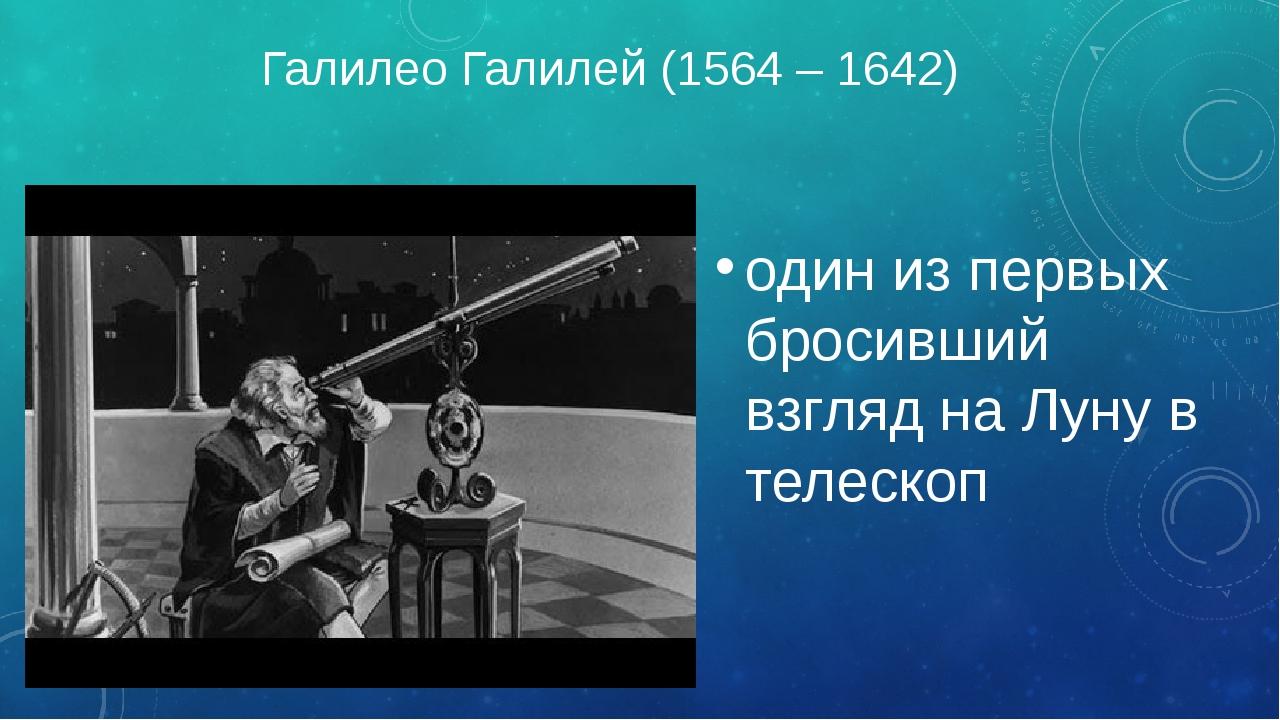 Галилео Галилей (1564 – 1642) один из первых бросивший взгляд на Луну в телес...