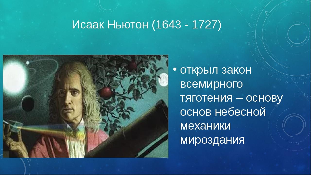 Исаак Ньютон (1643 - 1727) открыл закон всемирного тяготения – основу основ н...