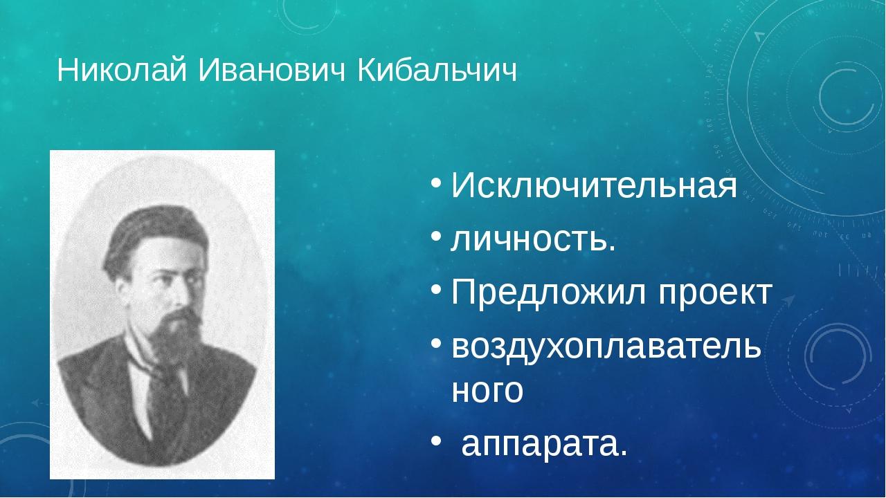 Николай Иванович Кибальчич Исключительная личность. Предложил проект воздухоп...