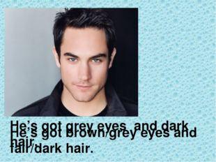 He's got brown/grey eyes and fair/dark hair. He's got grey eyes and dark hair.