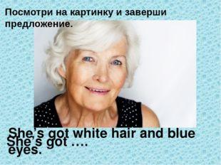 She's got …. She's got white hair and blue eyes. Посмотри на картинку и завер