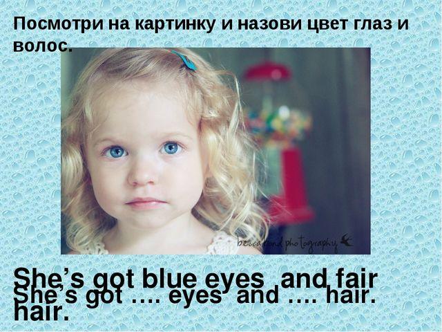 Посмотри на картинку и назови цвет глаз и волос. She's got …. eyes and …. hai...