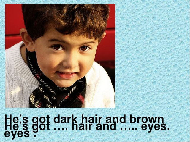 He's got dark hair and brown eyes . He's got …. hair and ….. eyes.