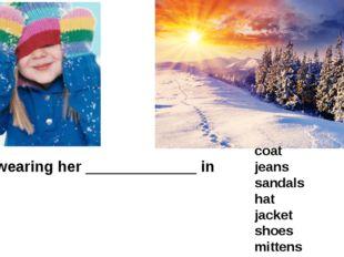 She's wearing her _____________ in winter. coat jeans sandals hat jacket shoe