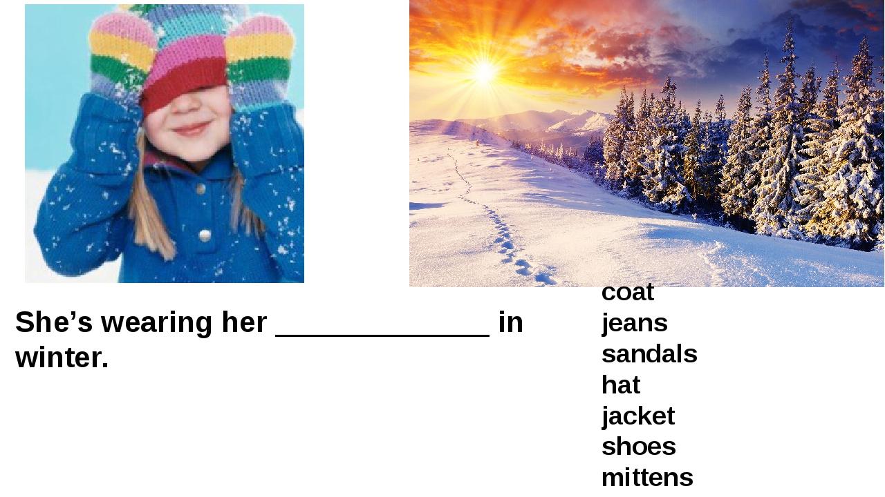 She's wearing her _____________ in winter. coat jeans sandals hat jacket shoe...