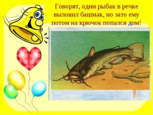 Говорят, один рыбак в речке выловил башмак, но зато ему потом на крючок попал
