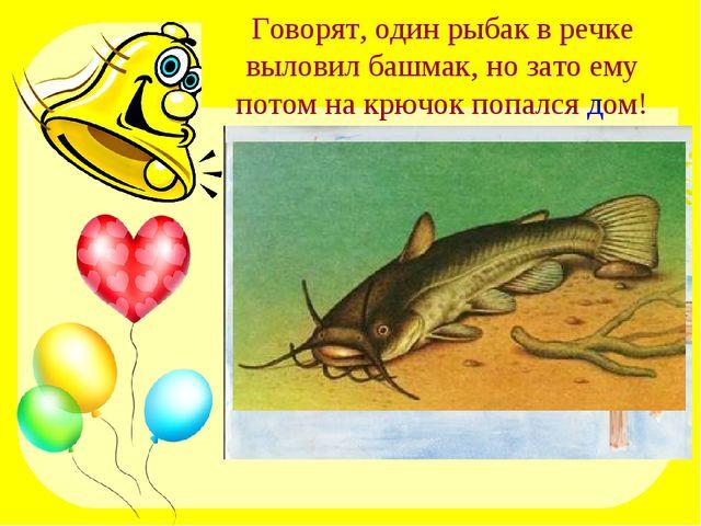 Говорят, один рыбак в речке выловил башмак, но зато ему потом на крючок попал...