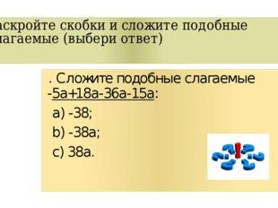 Раскройте скобки и сложите подобные слагаемые (выбери ответ) . Сложите подобн