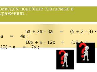 Приведем подобные слагаемые в выражениях : 5а + 2а – 3а = (5 + 2 – 3) • а = 4