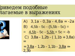 Приведем подобные слагаемые в выражениях А)3,1a - 0,3a - 4,8a =-2а B)4,5b