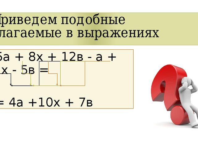 Приведем подобные слагаемые в выражениях 5а + 8х + 12в - а + 2х - 5в = = 4а +...