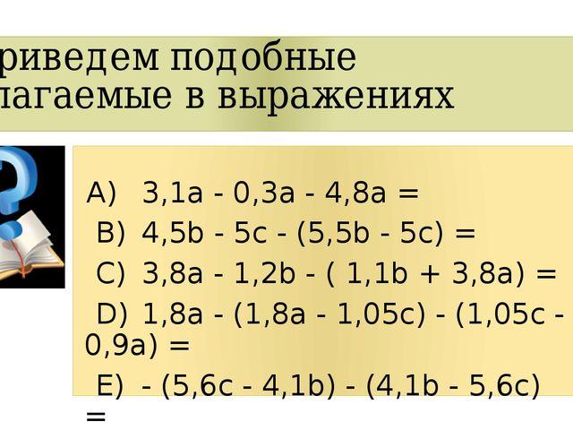Приведем подобные слагаемые в выражениях А)3,1a - 0,3a - 4,8a = B)4,5b - 5...