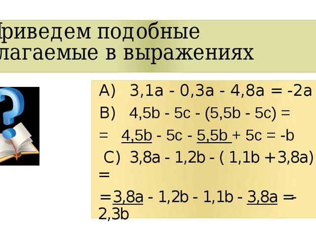 Приведем подобные слагаемые в выражениях А)3,1a - 0,3a - 4,8a =-2а B)4,5b...