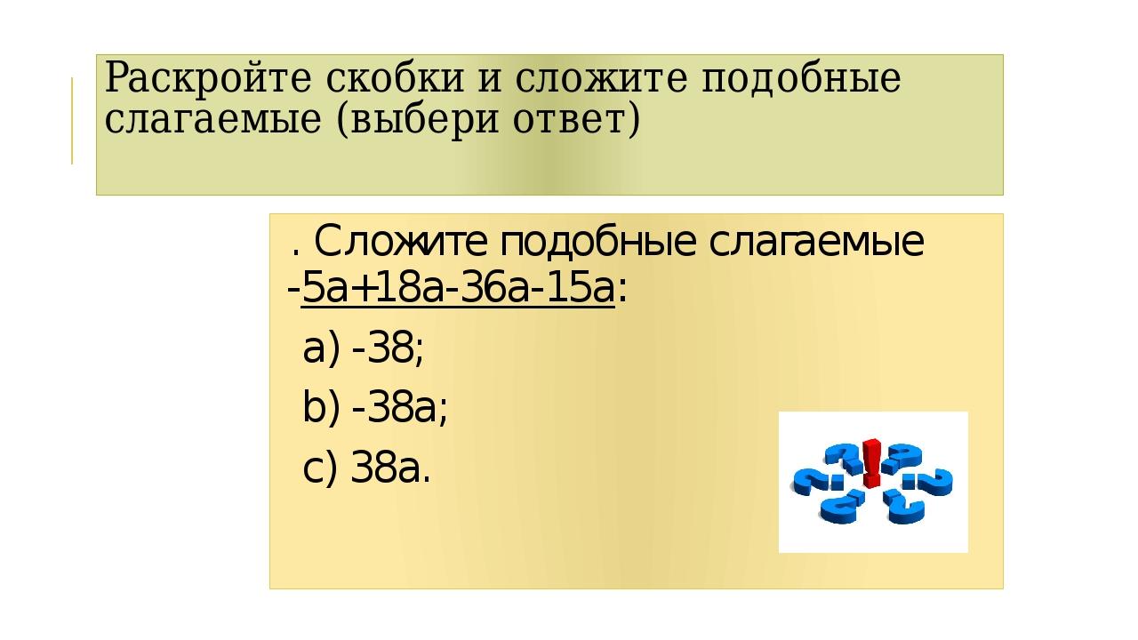 Раскройте скобки и сложите подобные слагаемые (выбери ответ) . Сложите подобн...