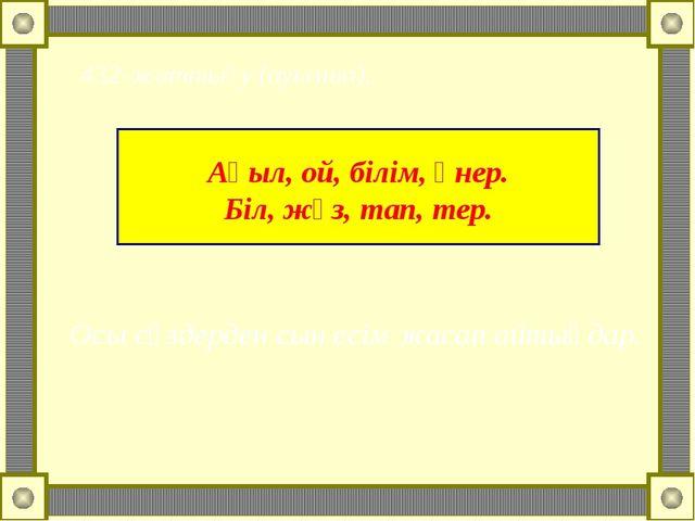 Ақыл, ой, білім, өнер. Біл, жүз, тап, тер. 432-жаттығу (ауызша). Осы сөздерд...