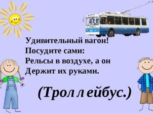 Удивительный вагон! Посудите сами: Рельсы в воздухе, а он Держит их руками. (