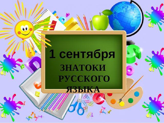 1 сентября ЗНАТОКИ РУССКОГО ЯЗЫКА