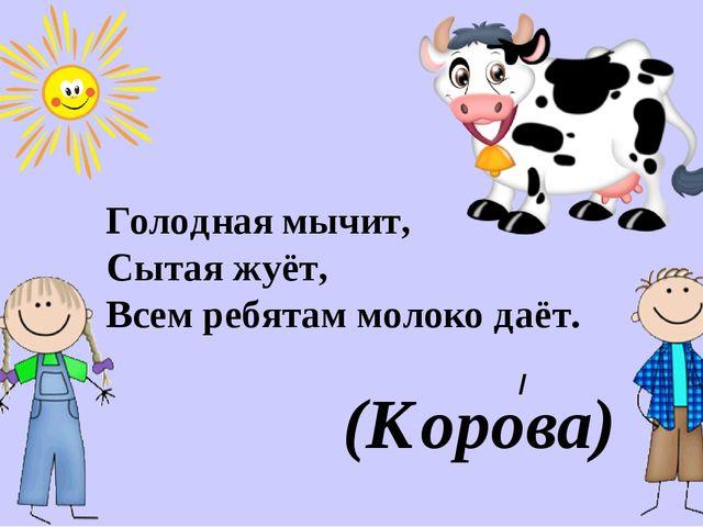 Голодная мычит, Сытая жуёт, Всем ребятам молоко даёт. (Корова) /