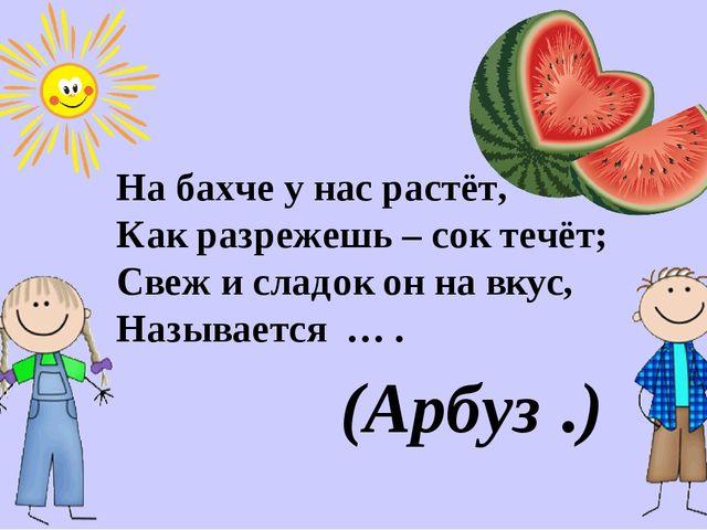 На бахче у нас растёт, Как разрежешь – сок течёт; Свеж и сладок он на вкус, Н...