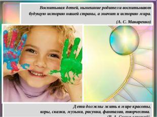 Дети должны жить в мире красоты, игры, сказки, музыки, рисунка, фантазии, тво