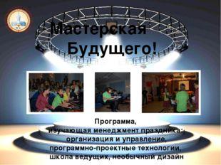 Мастерская Будущего! Программа, изучающая менеджмент праздника: организация и