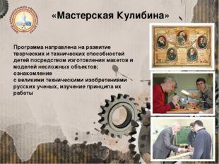 «Мастерская Кулибина» Программа направлена на развитие творческих и техническ